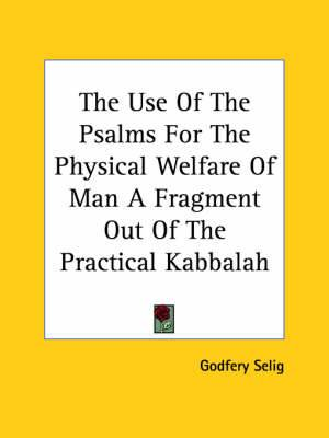 The Use of the Psalms for the Physical Welfare of Man a Fragment Out of the Practical Kabbalah