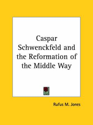 Caspar Schwenckfeld and the Reformation of the Middle Way