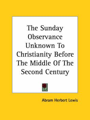 The Sunday Observance Unknown to Christianity Before the Middle of the Second Century