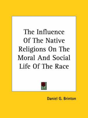 The Influence of the Native Religions on the Moral and Social Life of the Race