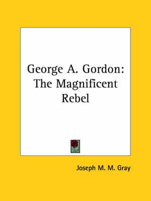 George A. Gordon: The Magnificent Rebel