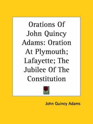Orations of John Quincy Adams: Oration at Plymouth; Lafayette; The Jubilee of the Constitution