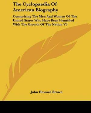 The Cyclopaedia Of American Biography: Comprising The Men And Women Of The United States Who Have Been Identified With The Growth Of The Nation V3