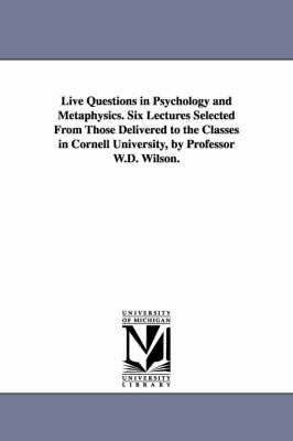 Live Questions in Psychology and Metaphysics. Six Lectures Selected from Those Delivered to the Classes in Cornell University, by Professor W.D. Wilson.