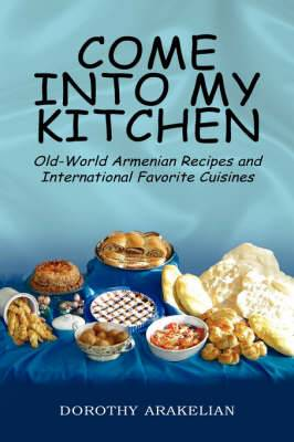 Come Into My Kitchen: Old-World Armenian Recipes and International Favorite Cuisines