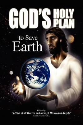 God's Holy Plan to Save Earth: Lord of All Heaven and Through His Holiest Angels: As Told to Carol Aubuchon