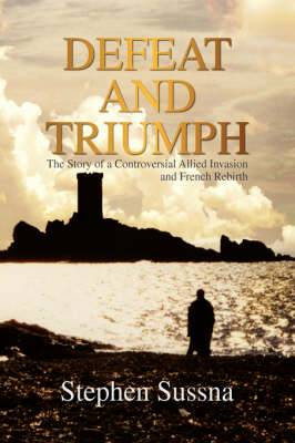 Defeat and Triumph: The Story of the Controversial Allied Invasion and French Rebirth