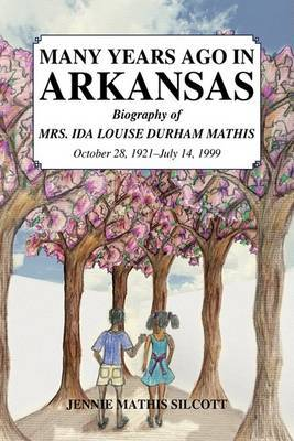 Many Years Ago in Arkansas: Biography of Mrs. Ida Louise Durham Mathis, October 28, 1921-July 14, 1999