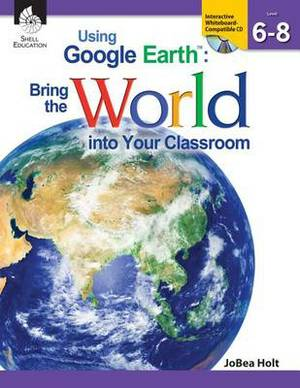 Using Google Earth: Bring the World Into Your Classroom Levels 6-8 (Levels 6-8)