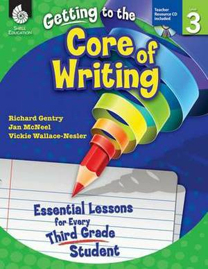 Getting to the Core of Writing: Essential Lessons for Every Third Grade Student (Grade 3): Essential Lessons for Every Third Grade Student