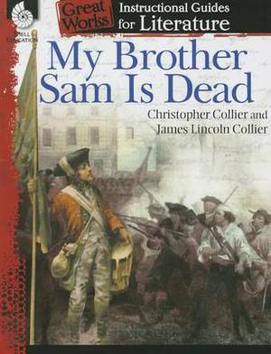 My Brother Sam Is Dead: A Guide for the Novel by James Lincoln Collier and Christopher Collier