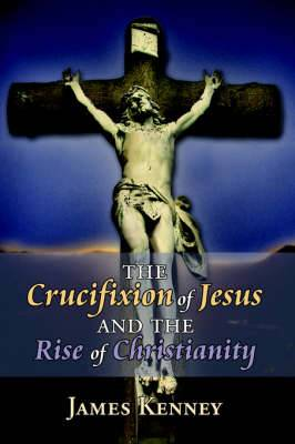 The Crucifixion of Jesus and the Rise of Christianity