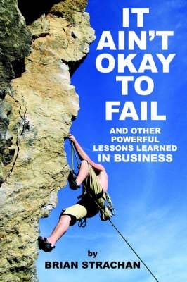 It Ain'T Okay to Fail: And Other Powerful Lessons Learned in Business