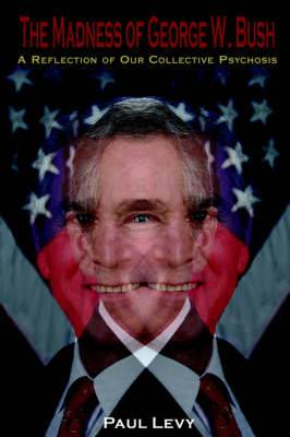 The Madness of George W. Bush: A Reflection of Our Collective Psychosis