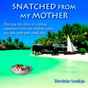 Snatched From My Mother: The True Life Story of a Kitten Separated from Her Mother When She Was Only One Week Old .