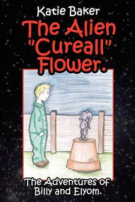 The Alien Cureall Flower.: The Adventures of Billy and Elyom.