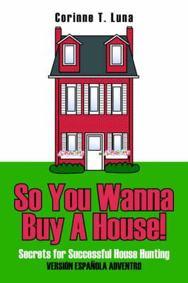 So You Wanna Buy A House!: Secrets for Successful House Hunting