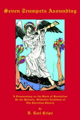 Seven Trumpets Asounding: A Commentary on the Book of Revelation In the Historic, Orthodox Tradition Of the Christian Church