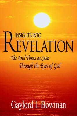 Insights Into Revelation: The End Times as Seen Through the Eyes of God