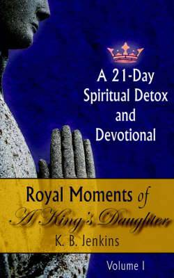 Royal Moments of A King's Daughter: A 21-Day Spiritual Detox and Devotional Volume I