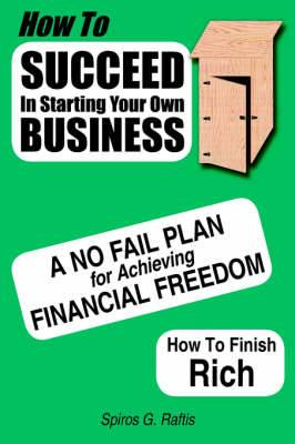 How to Succeed in Starting Your Own Business: A No-Fail Plan for Achieving Financial Freedom How to Finish Rich