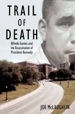 Trail of Death: Alfredo Gomez and the Assassination of President Kennedy