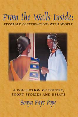 From the Walls Inside: Recorded Conversations with Myself: A Collection of Poetry, Short Stories and Essays