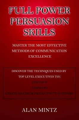 Full Power Persuasion Skills: Master The Most Effective Methods of Communication Excellence