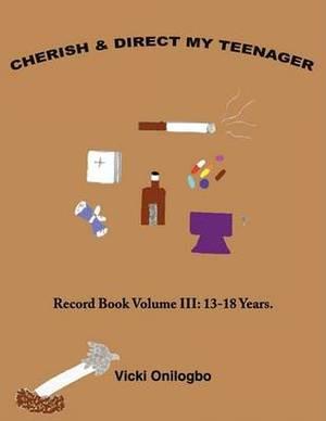 Cherish and Direct My Teenager: Record Book Volume III: 13-18 Years