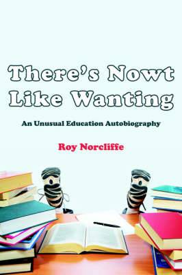 There's Nowt Like Wanting: An Unusual Education Autobiography