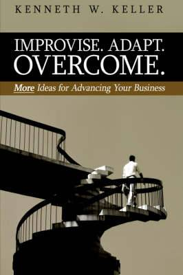 Improvise. Adapt. Overcome.: More Ideas for Advancing Your Business