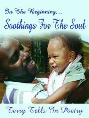 In The Beginning...Soothings For The Soul: Terry Tells in Poetry