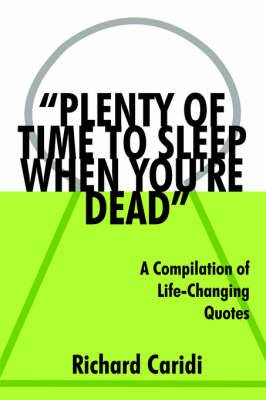 Plenty of Time to Sleep When You're Dead: A Compilation of Life-Changing Quotes
