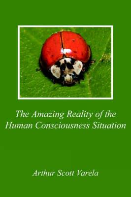 The Amazing Reality of the Human Consciousness Situation