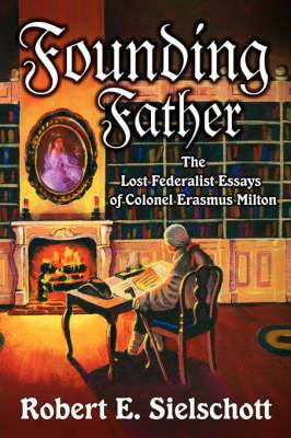Founding Father: The Lost Federalist Essays of Colonel Erasmus Milton