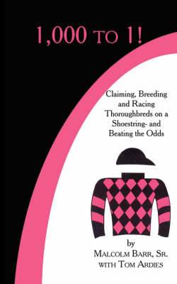 1,000 to 1!: Claiming, Breeding and Racing Thoroughbreds on a Shoestring-and Beating the Odds