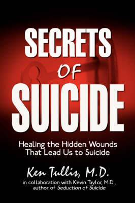Secrets of Suicide: Healing the Hidden Wounds That Lead Us to Suicide