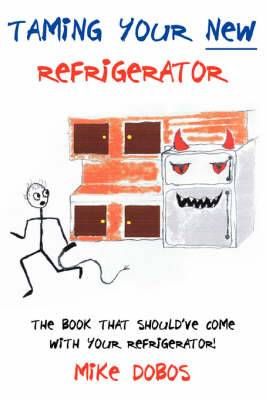 Taming Your New Refrigerator: The Book That Should've Come With Your Refrigerator!