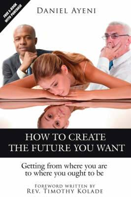 How to Create the Future You Want: Getting from Where You are to Where You Ought to be