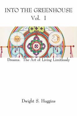 Into the Greenhouse Vol. I: Dreams. the Art of Living Limitlessly