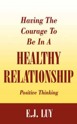 Having The Courage To Be In A Healthy Relationship: Positive Thinking