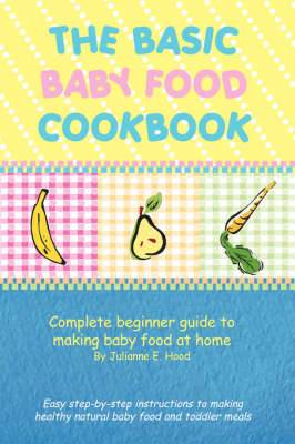 The Basic Baby Food Cookbook: Complete Beginner Guide to Making Baby Food at Home.