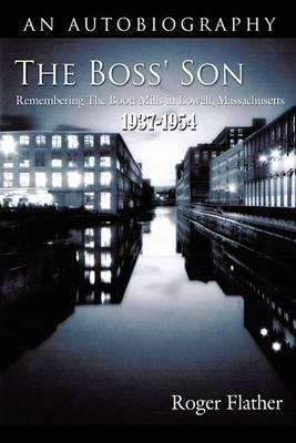 The Boss' Son: Remembering The Boott Mills in Lowell, Massachusetts 1937-1954