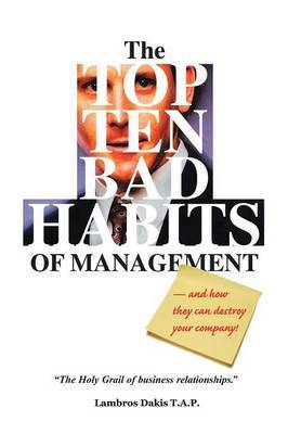 The Top Ten Bad Habits of Management: An Essential, Insightful Resource for Employees, Managers and Executives