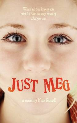 Just Meg: -When No One Knows You Exist it's Hard to Keep Track of Who You Are-