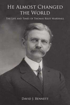 He Almost Changed the World: The Life and Times of Thomas Riley Marshall