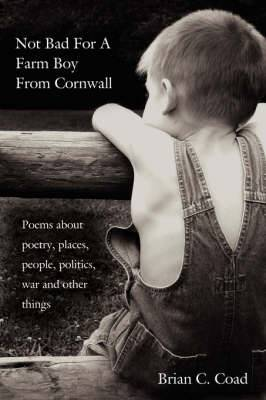 Not Bad for a Farm Boy from Cornwall: Poems about Poetry, Places, People, Politics, War and Other Things