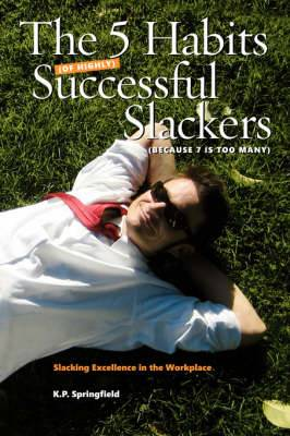 The 5 Habits Of Highly Successful Slackers (Because 7 Is Too Many): An Essential Guide to Corporate Survival Through the Adoption of Slacking Excellence