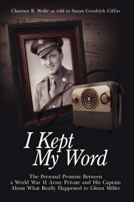 I Kept My Word: The Personal Promise Between a World War II Army Private and His Captain About What Really Happened to Glenn Miller