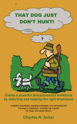 That Dog Just Don't Hunt: Create a Powerful and Purposeful Workforce by Selecting and Keeping the Right Employees